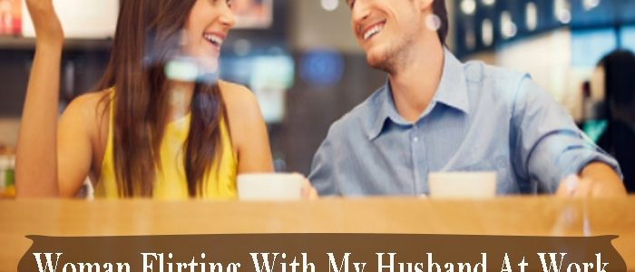 Woman Flirting with my husband at work – Sings and Solution!