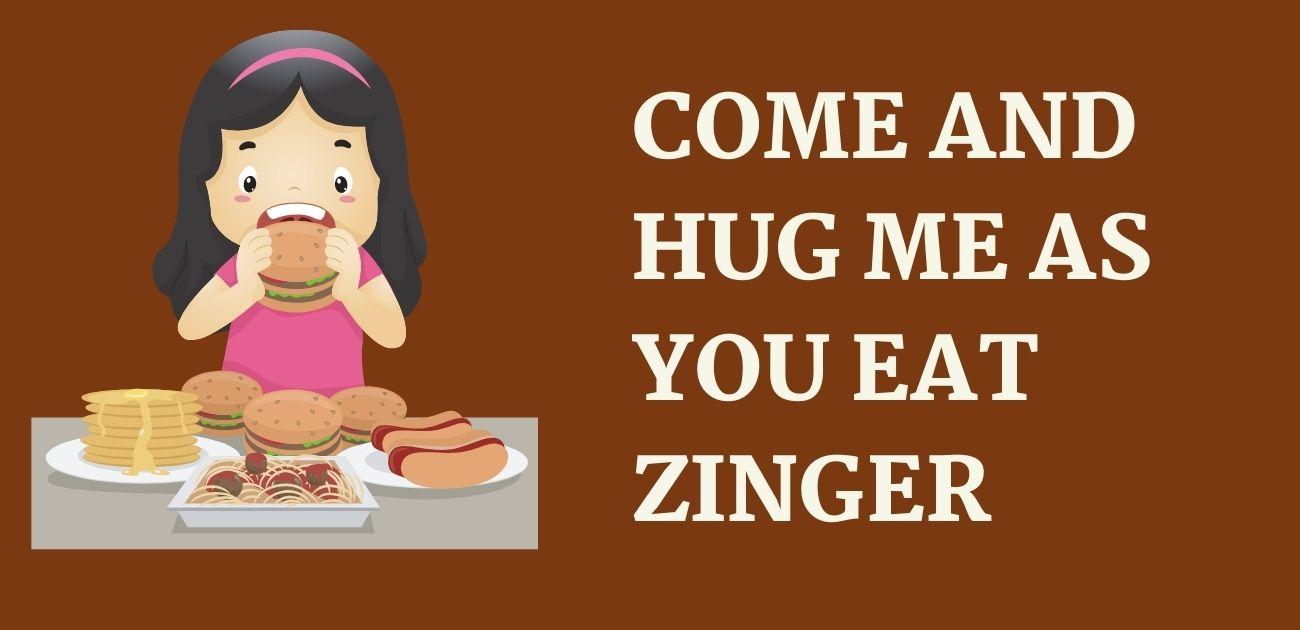 Come and hug me as you eat zinger
