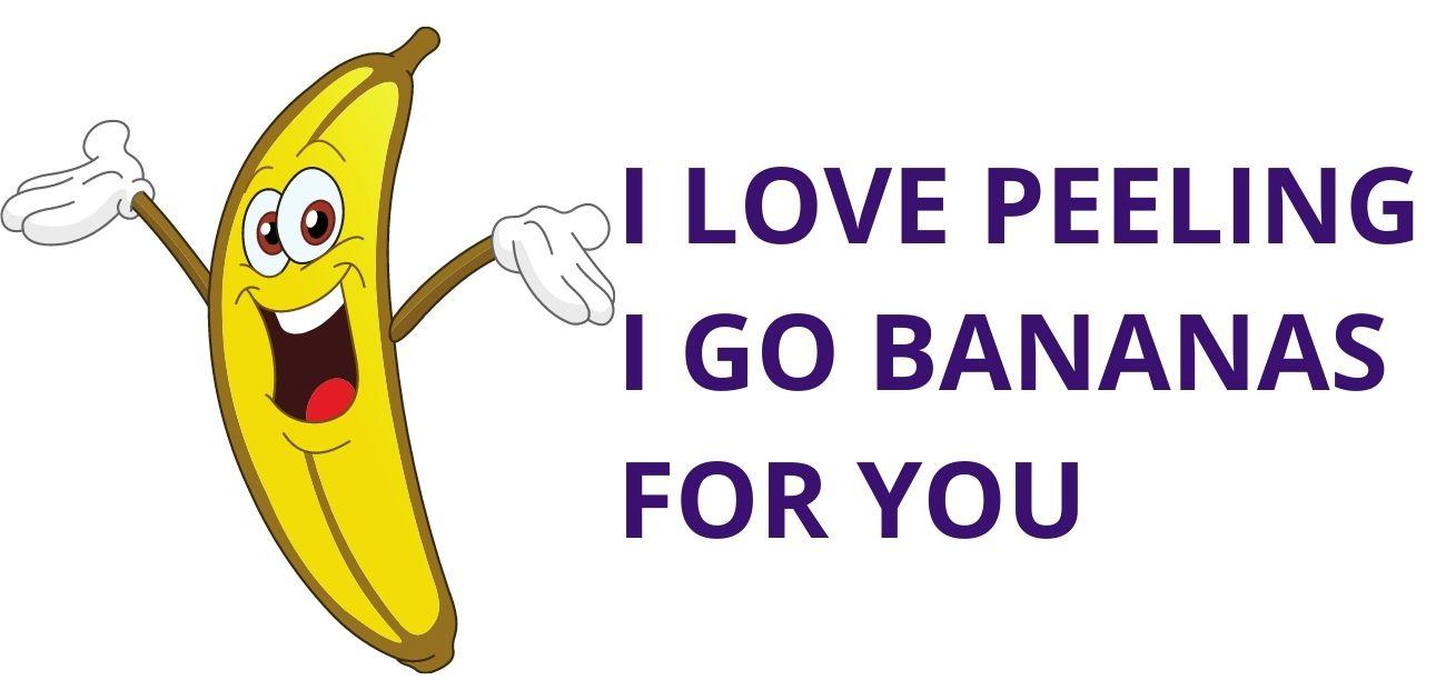 I love peeling I go bananas for you