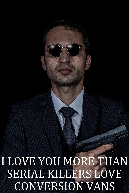 I love you more than serial killers love conversion vans