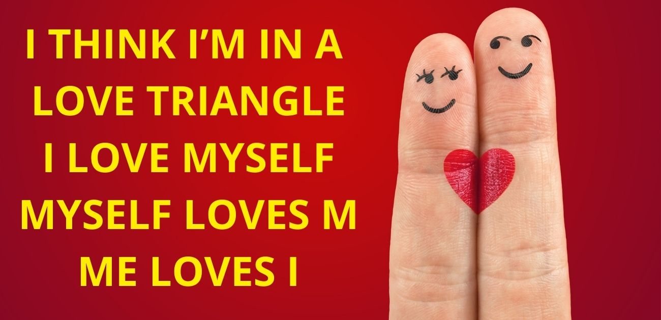 I think I'm in a love triangle, I love Myself, Myself loves m, Me loves I
