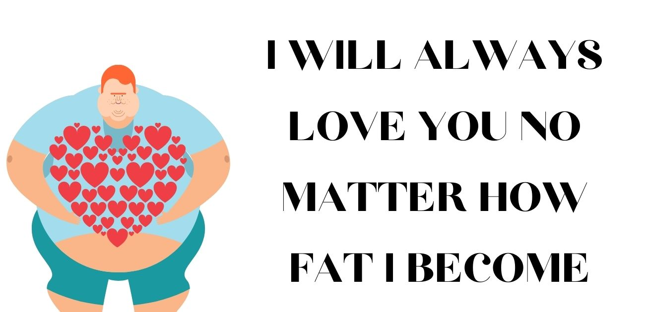 I will always love you No matter how fat I become