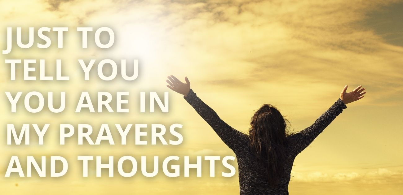 Just to tell you you are in my prayers and thoughts