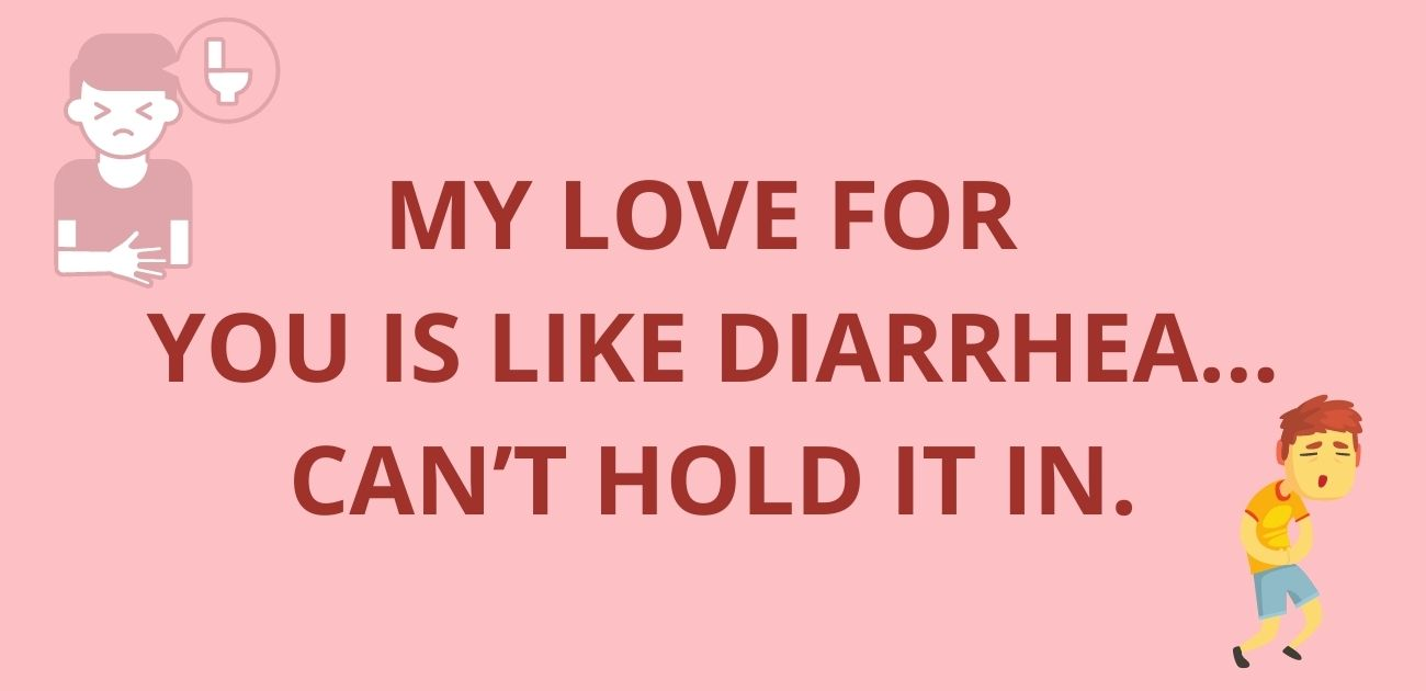 My love for you is like diarrhea Can't hold it in