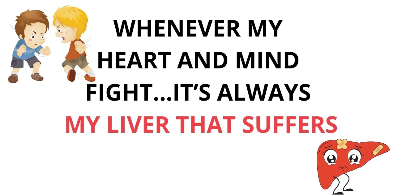 Whenever my heart and mind fight It's always my liver that suffers