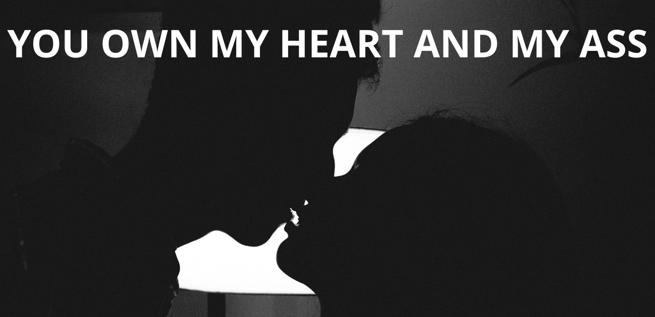 You own my heart and my ass