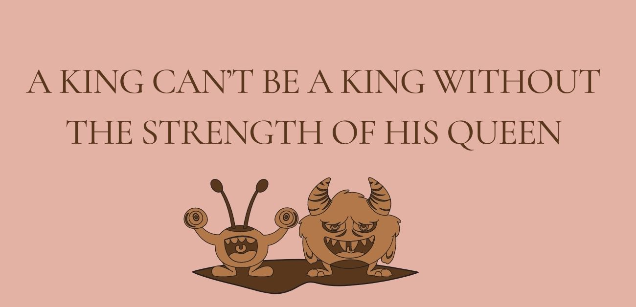 A king can't be a king without the strength of his queen.