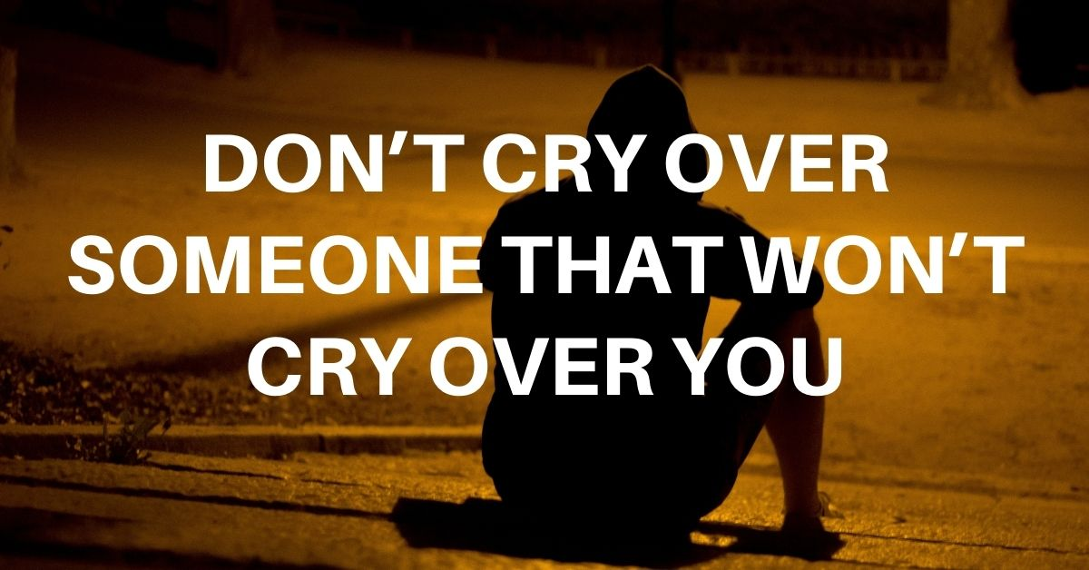 Don't cry over someone that won't cry over you