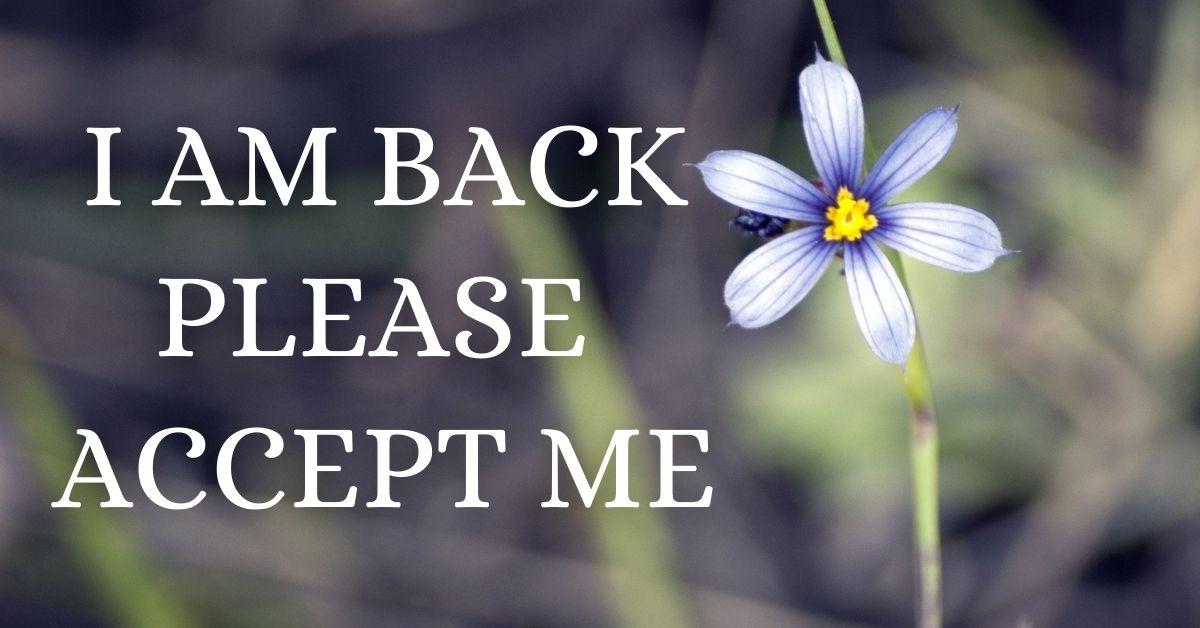 I am back, please accept me