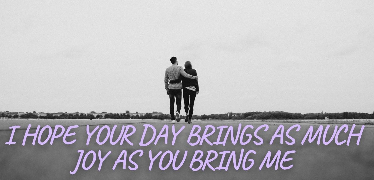 I hope your day brings as much joy as you bring me