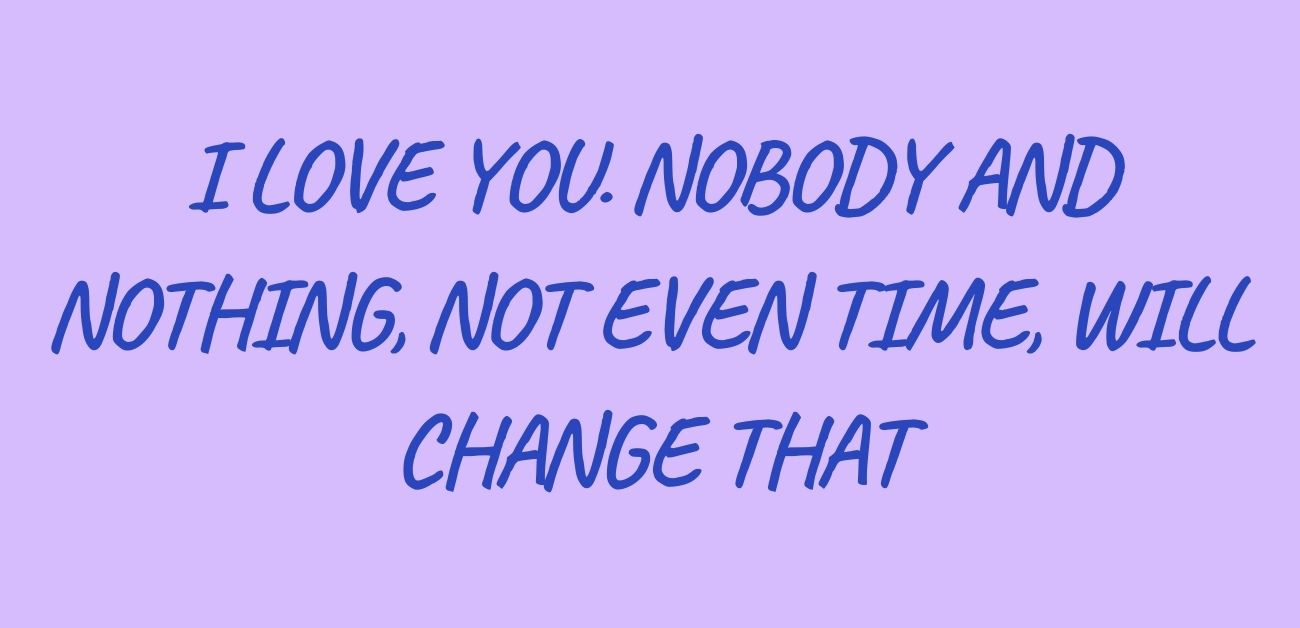 I love you. Nobody and nothing, not even time, will change that