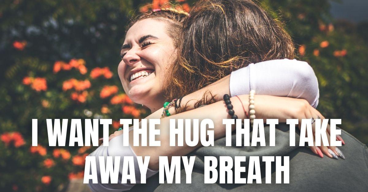I want the hug that take away my breath.