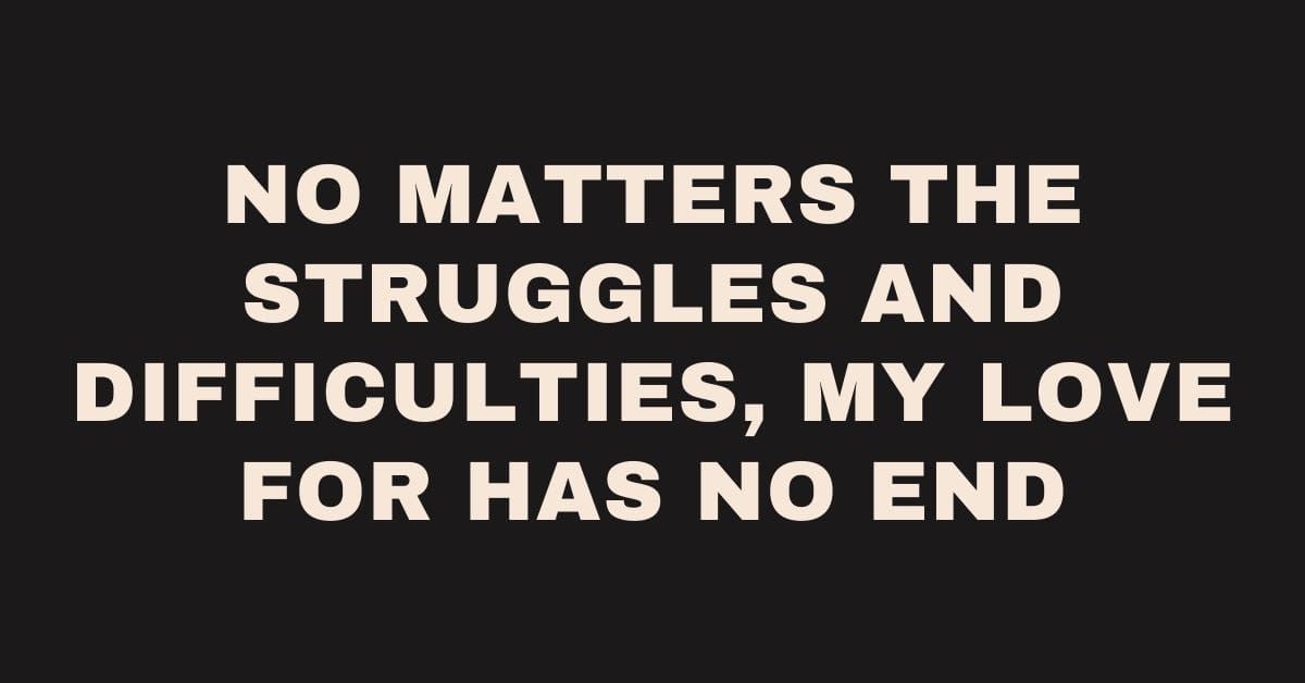 No matters the struggles and difficulties, my love for has no end