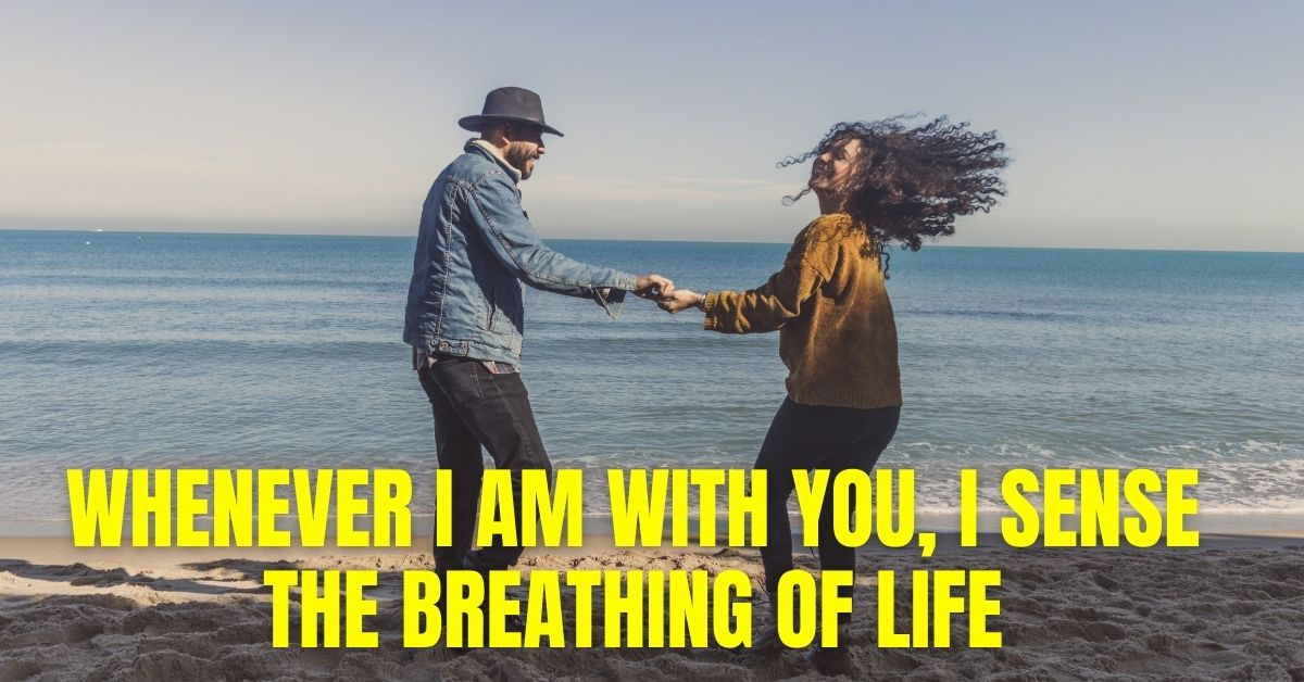 Whenever I am with you, I sense the breathing of life