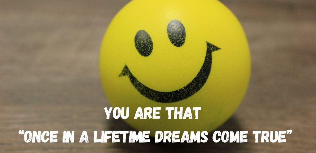 """You are that """"once in a lifetime dreams come true"""""""
