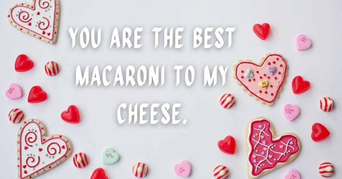 You are the best macaroni to my cheese