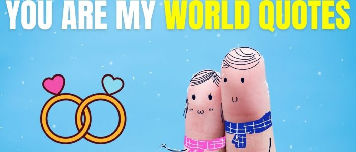127+ YOU ARE MY WORLD QUOTES
